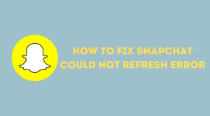 fix Snapchat Could not Refresh Error